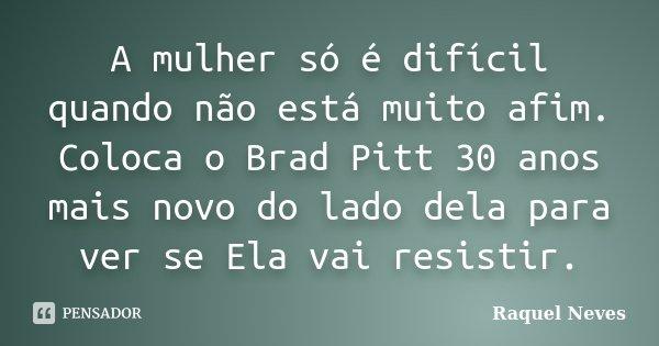 A mulher só é difícil quando não está muito afim. Coloca o Brad Pitt 30 anos mais novo do lado dela para ver se Ela vai resistir.... Frase de Raquel Neves.