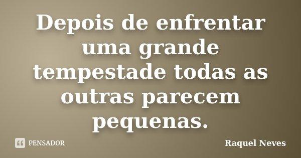 Depois de enfrentar uma grande tempestade todas as outras parecem pequenas.... Frase de Raquel Neves.