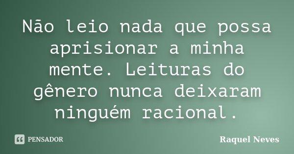 Não leio nada que possa aprisionar a minha mente. Leituras do gênero nunca deixaram ninguém racional.... Frase de Raquel Neves.