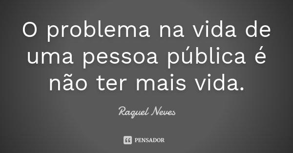 O problema na vida de uma pessoa publica, é não ter mais vida.... Frase de Raquel Neves.