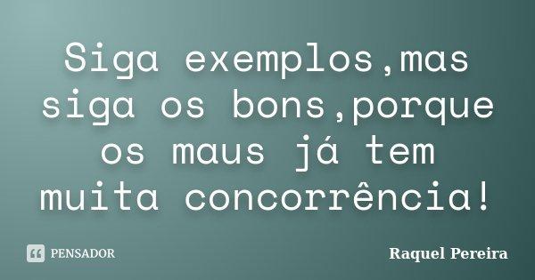 Siga exemplos,mas siga os bons,porque os maus já tem muita concorrência!... Frase de Raquel Pereira.