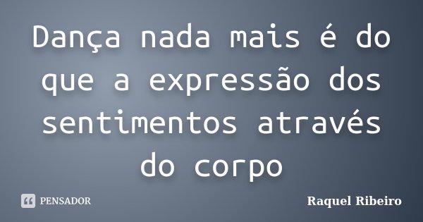 Dança nada mais é do que a expressão dos sentimentos através do corpo... Frase de Raquel Ribeiro.