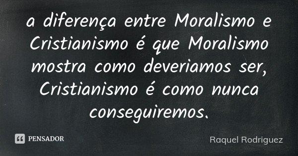 a diferença entre Moralismo e Cristianismo é que Moralismo mostra como deveriamos ser, Cristianismo é como nunca conseguiremos.... Frase de Raquel Rodriguez.