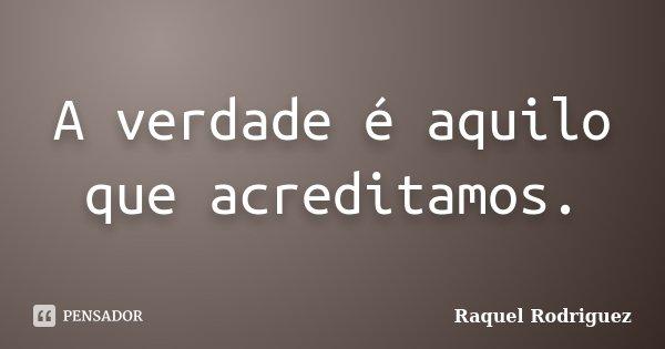 A verdade é aquilo que acreditamos.... Frase de Raquel Rodriguez.