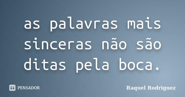 as palavras mais sinceras não são ditas pela boca.... Frase de Raquel Rodriguez.