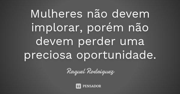 Mulheres não devem implorar, porém não devem perder uma preciosa oportunidade.... Frase de Raquel Rodriguez.