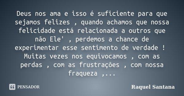 Deus nos ama e isso é suficiente para que sejamos felizes , quando achamos que nossa felicidade está relacionada a outros que não Ele' , perdemos a chance de ex... Frase de Raquel Santana.