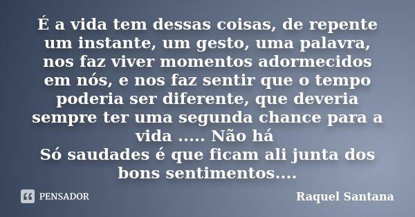 É a vida tem dessas coisas, de repente um instante, um gesto, uma palavra, nos faz viver momentos adormecidos em nós, e nos faz sentir que o tempo poderia ser d... Frase de Raquel Santana.