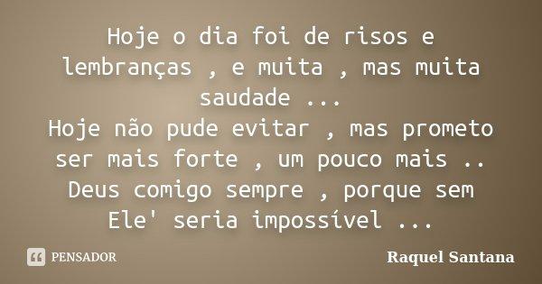 Hoje o dia foi de risos e lembranças , e muita , mas muita saudade ... Hoje não pude evitar , mas prometo ser mais forte , um pouco mais .. Deus comigo sempre ,... Frase de Raquel Santana.