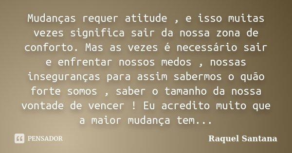 Mudanças requer atitude , e isso muitas vezes significa sair da nossa zona de conforto. Mas as vezes é necessário sair e enfrentar nossos medos , nossas insegur... Frase de Raquel Santana.