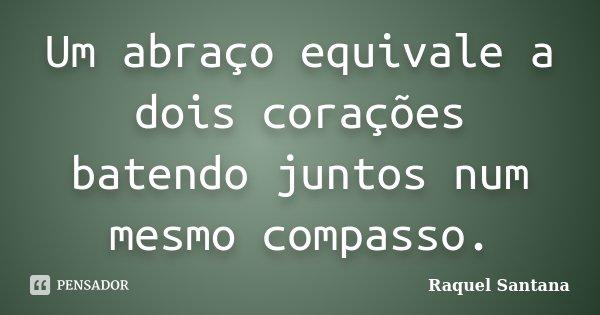 Um abraço equivale a dois corações batendo juntos num mesmo compasso.... Frase de Raquel Santana.
