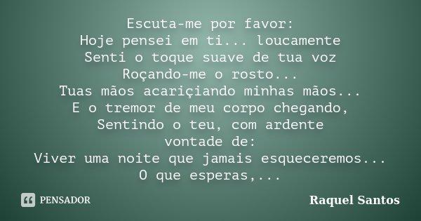 Escuta-me por favor: Hoje pensei em ti... loucamente Senti o toque suave de tua voz Roçando-me o rosto... Tuas mãos acariçiando minhas mãos... E o tremor de meu... Frase de Raquel Santos.