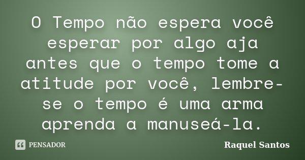 O Tempo não espera você esperar por algo aja antes que o tempo tome a atitude por você, lembre-se o tempo é uma arma aprenda a manuseá-la.... Frase de Raquel Santos.