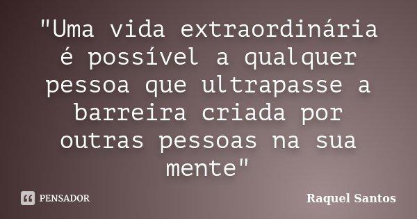 """""""Uma vida extraordinária é possível a qualquer pessoa que ultrapasse a barreira criada por outras pessoas na sua mente""""... Frase de Raquel Santos."""