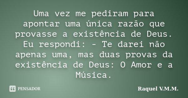 Uma vez me pediram para apontar uma única razão que provasse a existência de Deus. Eu respondi: - Te darei não apenas uma, mas duas provas da existência de Deus... Frase de Raquel V.M.M..