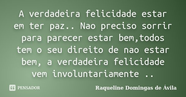 A verdadeira felicidade estar em ter paz.. Nao preciso sorrir para parecer estar bem,todos tem o seu direito de nao estar bem, a verdadeira felicidade vem invol... Frase de Raqueline Domingas de Ávila.
