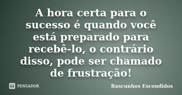 A hora certa para o sucesso é quando você está preparado para recebe-lo, o contrário disso, pode ser chamado de frustração! http://www.facebook.com/rascunhosesc... Frase de Rascunhos Escondidos.
