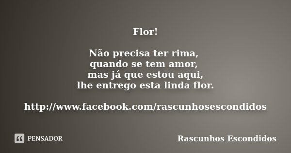 Flor! Não precisa ter rima, quando se tem amor, mas já que estou aqui, lhe entrego esta linda flor. http://www.facebook.com/rascunhosescondidos... Frase de Rascunhos Escondidos.