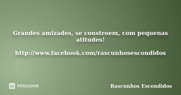 Grandes amizades, se constroem, com pequenas atitudes! http://www.facebook.com/rascunhosescondidos... Frase de Rascunhos Escondidos.