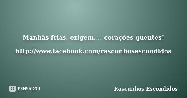 Manhãs frias, exigem..., corações quentes! http://www.facebook.com/rascunhosescondidos... Frase de Rascunhos Escondidos.