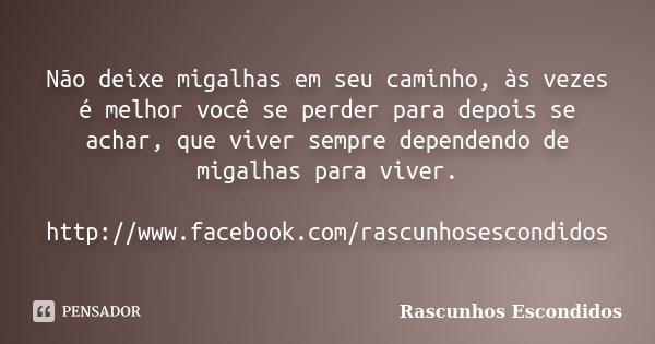 Não deixe migalhas em seu caminho, às vezes é melhor você se perder para depois se achar, que viver sempre dependendo de migalhas para viver. http://www.faceboo... Frase de Rascunhos Escondidos.