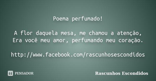 Poema perfumado! A flor daquela mesa, me chamou a atenção, Era você meu amor, perfumando meu coração. http://www.facebook.com/rascunhosescondidos... Frase de Rascunhos Escondidos.