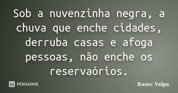Sob a nuvenzinha negra, a chuva que enche cidades, derruba casas e afoga pessoas, não enche os reservaórios.... Frase de Rasec Valpa.
