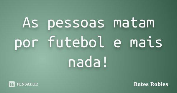 As pessoas matam por futebol e mais nada!... Frase de Rates Robles.