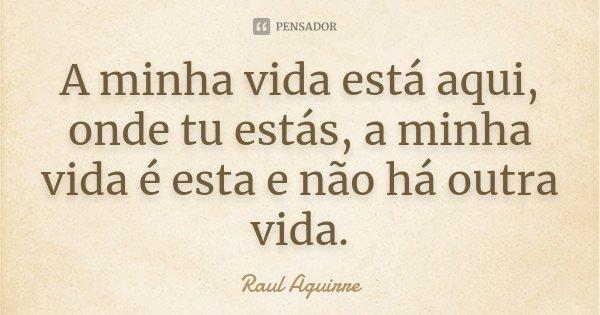 A minha vida está aqui, onde tu estás, a minha vida é esta e não há outra vida.... Frase de Raul Aguirre.