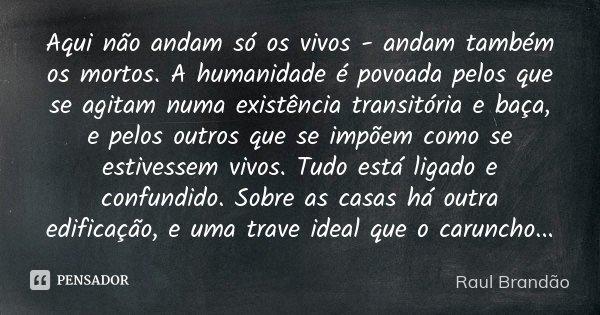Aqui não andam só os vivos - andam também os mortos. A humanidade é povoada pelos que se agitam numa existência transitória e baça, e pelos outros que se impõem... Frase de Raúl Brandão.