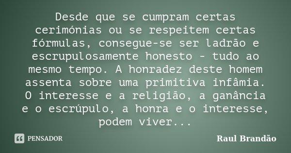 Desde que se cumpram certas cerimónias ou se respeitem certas fórmulas, consegue-se ser ladrão e escrupulosamente honesto - tudo ao mesmo tempo. A honradez dest... Frase de Raúl Brandão.