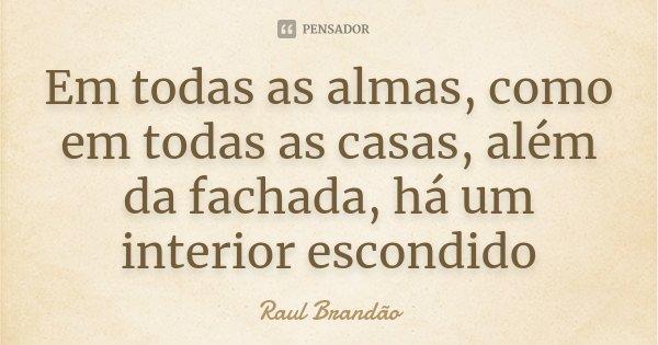 Em todas as almas, como em todas as casas, além da fachada, há um interior escondido... Frase de Raul Brandão.