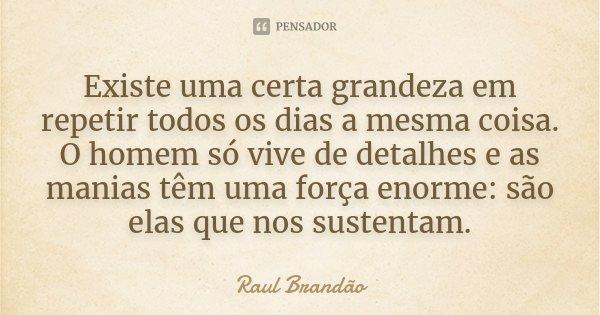 Existe uma certa grandeza em repetir todos os dias a mesma coisa. O homem só vive de detalhes e as manias têm uma força enorme: são elas que nos sustentam.... Frase de Raul Brandão.