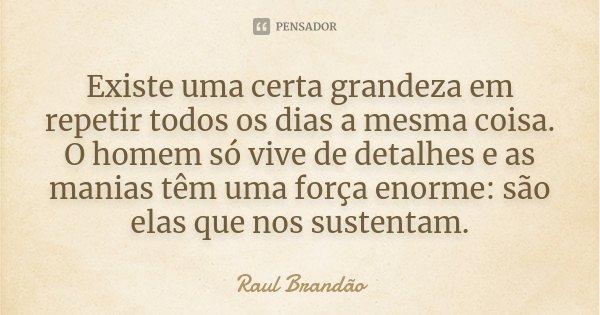 Existe uma certa grandeza em repetir todos os dias a mesma coisa. O homem só vive de detalhes e as manias têm uma força enorme: são elas que nos sustentam.... Frase de Raúl Brandão.