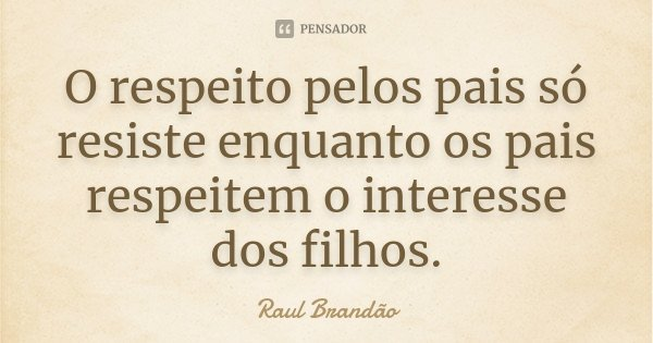 O respeito pelos pais só resiste enquanto os pais respeitem o interesse dos filhos.... Frase de Raúl Brandão.