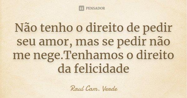 Não tenho o direito de pedir seu amor, mas se pedir não me nege.Tenhamos o direito da felicidade... Frase de Raul Cam. Verde.