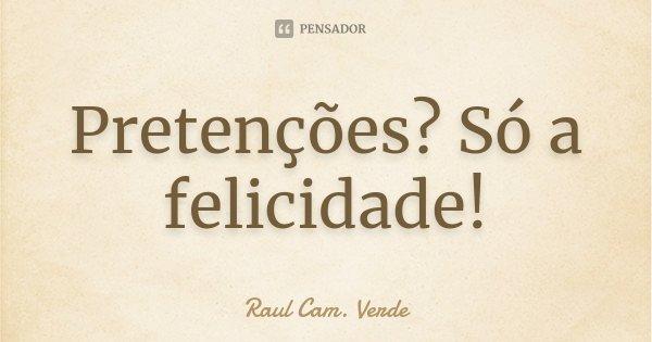 Pretenções? Só a felicidade!... Frase de Raul Cam. Verde.