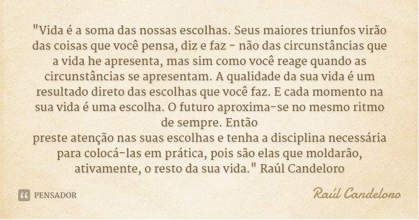"""""""Vida é a soma das nossas escolhas. Seus maiores triunfos virão das coisas que você pensa, diz e faz - não das circunstâncias que a vida he apresenta, mas ... Frase de Raúl Candeloro."""