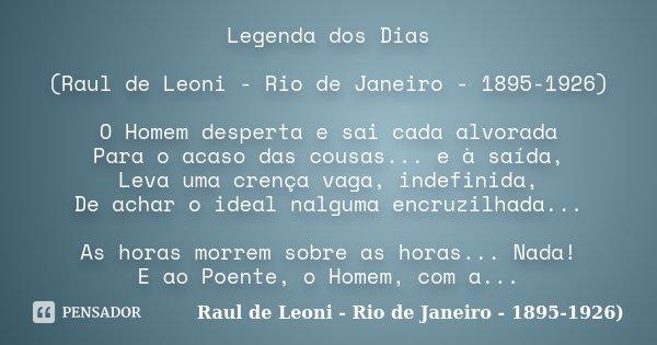 Legenda dos Dias (Raul de Leoni - Rio de Janeiro - 1895-1926) O Homem desperta e sai cada alvorada Para o acaso das cousas... e à saída, Leva uma crença vaga, i... Frase de Raul de Leoni - Rio de Janeiro - 1895-1926).