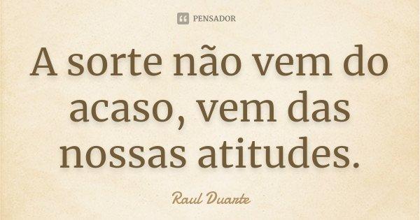 A sorte não vem do acaso, vem das nossas atitudes.... Frase de Raul Duarte.