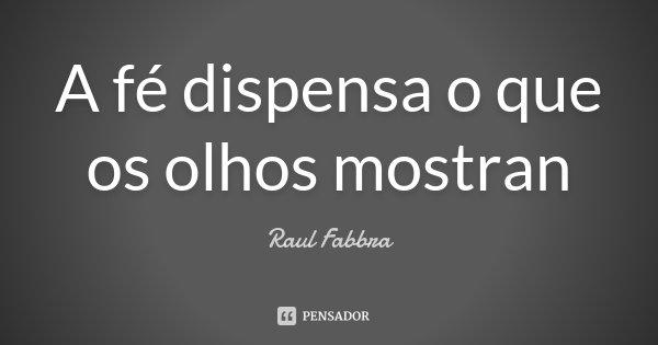 A fé dispensa o que os olhos mostran... Frase de Raul Fabbra.