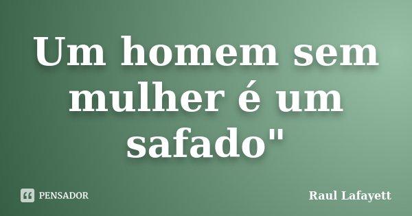 """Um homem sem mulher é um safado""""... Frase de Raul Lafayett."""