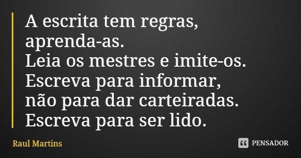 A escrita tem regras, aprenda-as. Leia os mestres e imite-os. Escreva para informar, não para dar carteiradas. Escreva para ser lido.... Frase de Raul Martins.