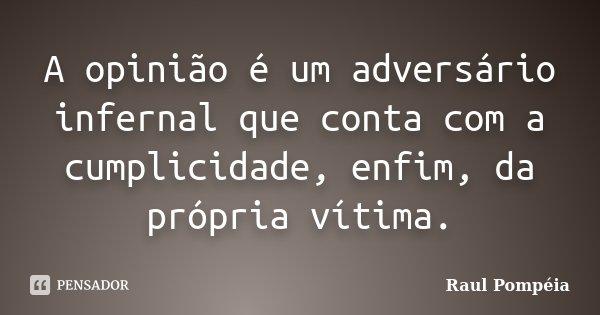 A opinião é um adversário infernal que conta com a cumplicidade, enfim, da própria vítima.... Frase de Raul Pompéia.