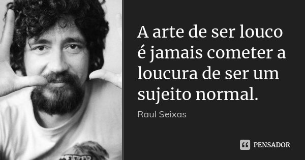 A arte de ser louco é jamais cometer a loucura de ser um sujeito normal.... Frase de Raul Seixas.
