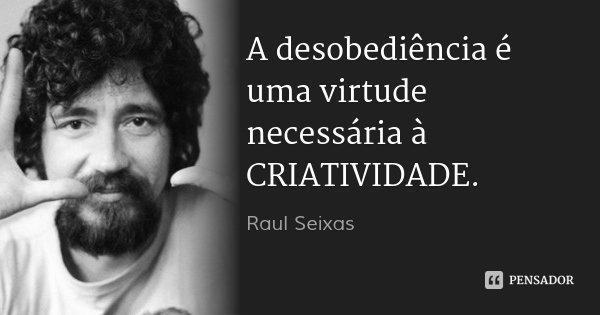A desobediência é uma virtude necessária à CRIATIVIDADE.... Frase de Raul Seixas.