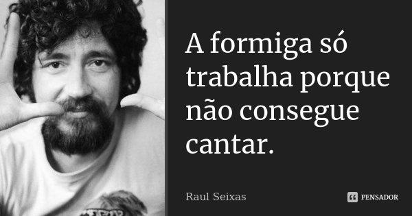A formiga só trabalha porque não consegue cantar.... Frase de Raul Seixas.