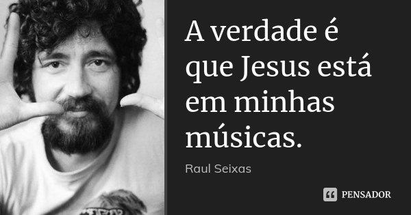 A verdade é que Jesus está em minhas músicas.... Frase de Raul Seixas.