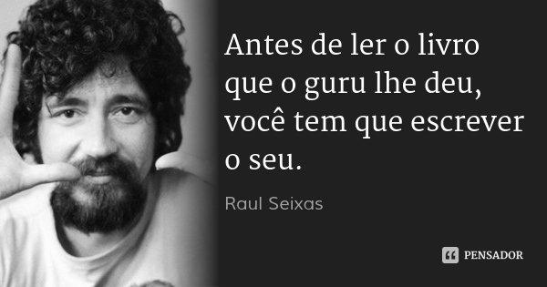 Antes de ler o livro que o guru lhe deu, você tem que escrever o seu.... Frase de Raul Seixas.