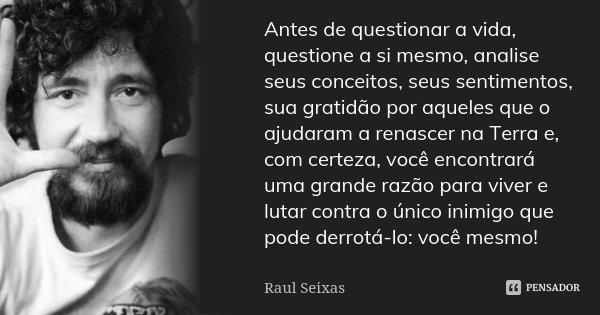 Antes de questionar a vida, questione a si mesmo, analise seus conceitos, seus sentimentos, sua gratidão por aqueles que o ajudaram a renascer na Terra e, com c... Frase de Raul Seixas.
